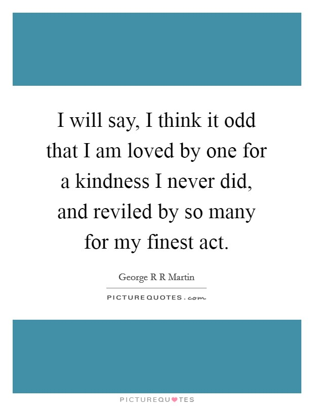 I will say, I think it odd that I am loved by one for a kindness I never did, and reviled by so many for my finest act Picture Quote #1