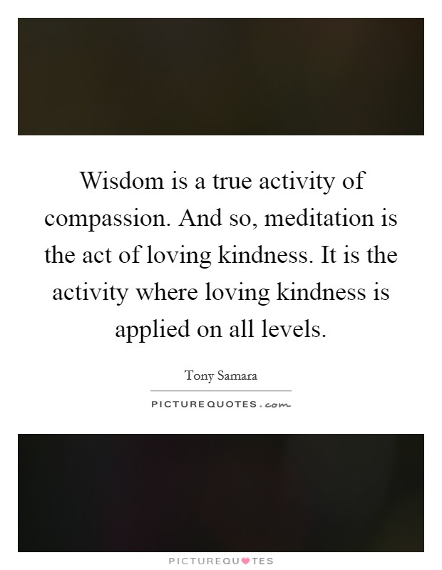 Wisdom is a true activity of compassion. And so, meditation is the act of loving kindness. It is the activity where loving kindness is applied on all levels Picture Quote #1