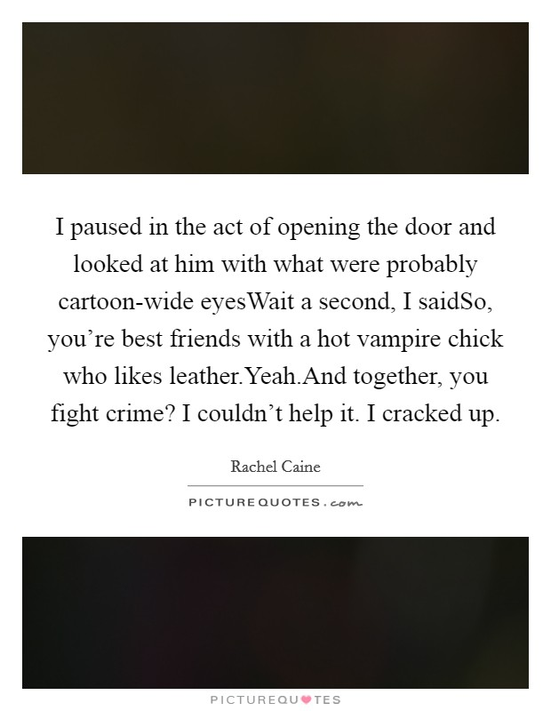 I paused in the act of opening the door and looked at him with what were probably cartoon-wide eyesWait a second, I saidSo, you're best friends with a hot vampire chick who likes leather.Yeah.And together, you fight crime? I couldn't help it. I cracked up Picture Quote #1