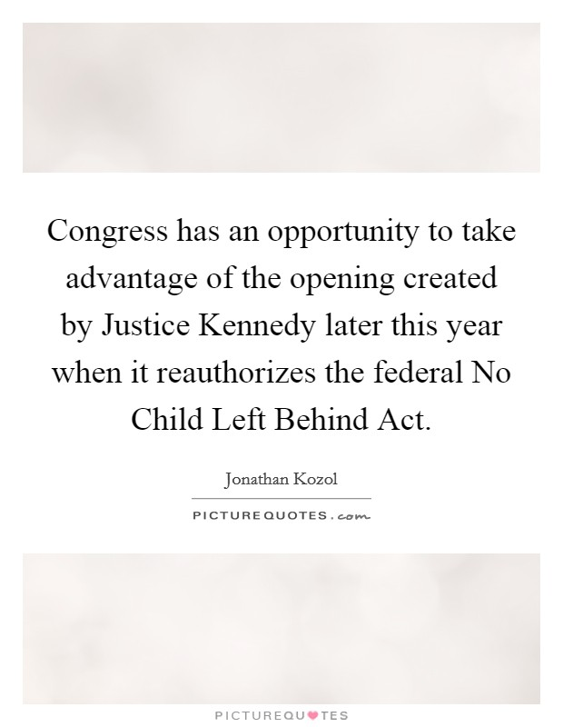 Congress has an opportunity to take advantage of the opening created by Justice Kennedy later this year when it reauthorizes the federal No Child Left Behind Act Picture Quote #1