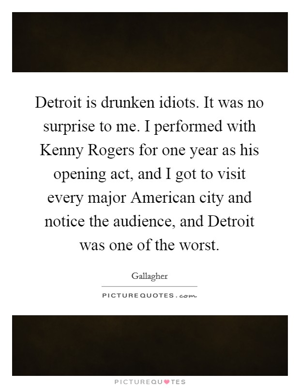 Detroit is drunken idiots. It was no surprise to me. I performed with Kenny Rogers for one year as his opening act, and I got to visit every major American city and notice the audience, and Detroit was one of the worst Picture Quote #1