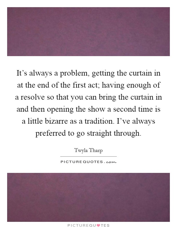 It's always a problem, getting the curtain in at the end of the first act; having enough of a resolve so that you can bring the curtain in and then opening the show a second time is a little bizarre as a tradition. I've always preferred to go straight through Picture Quote #1