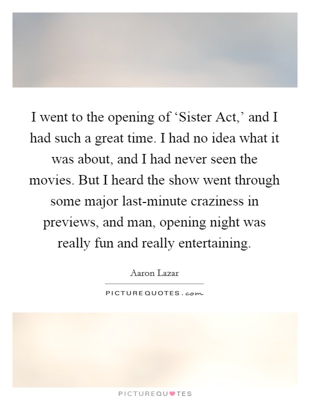 I went to the opening of 'Sister Act,' and I had such a great time. I had no idea what it was about, and I had never seen the movies. But I heard the show went through some major last-minute craziness in previews, and man, opening night was really fun and really entertaining Picture Quote #1
