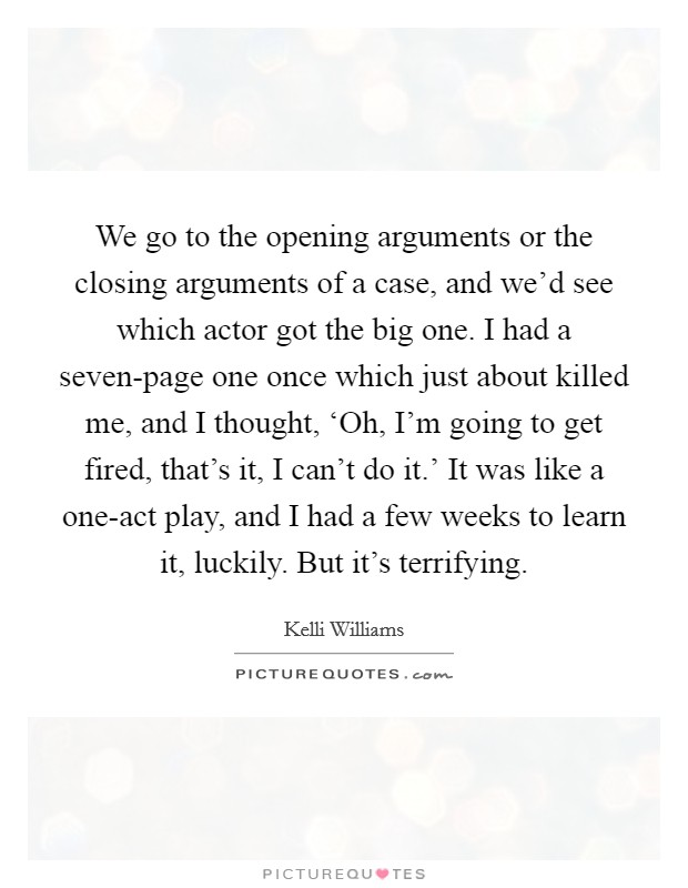 We go to the opening arguments or the closing arguments of a case, and we'd see which actor got the big one. I had a seven-page one once which just about killed me, and I thought, 'Oh, I'm going to get fired, that's it, I can't do it.' It was like a one-act play, and I had a few weeks to learn it, luckily. But it's terrifying Picture Quote #1