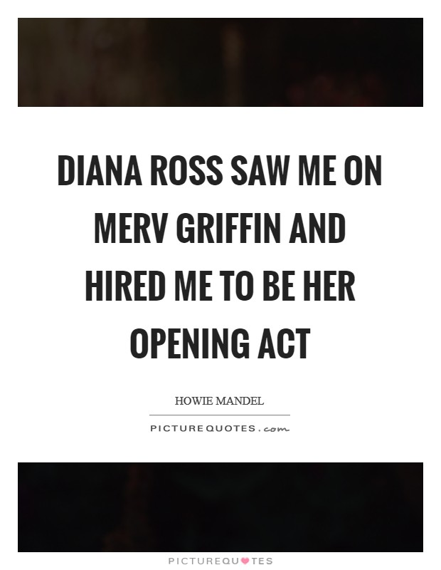 Diana Ross saw me on Merv Griffin and hired me to be her opening act Picture Quote #1