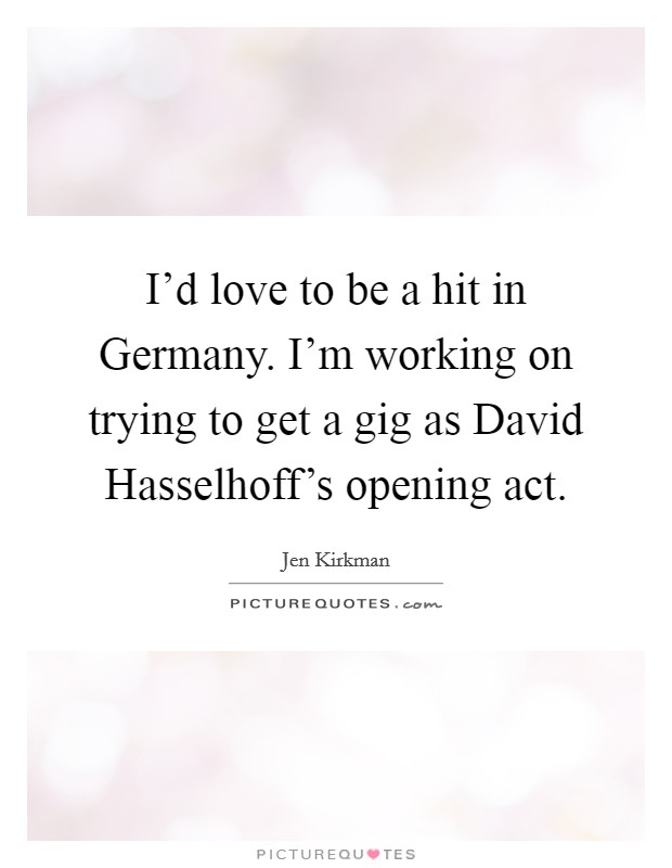 I'd love to be a hit in Germany. I'm working on trying to get a gig as David Hasselhoff's opening act Picture Quote #1