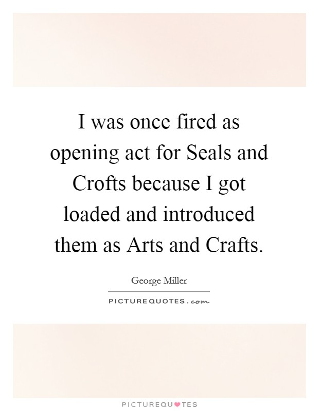 I was once fired as opening act for Seals and Crofts because I got loaded and introduced them as Arts and Crafts Picture Quote #1
