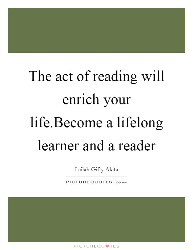 The act of reading will enrich your life.Become a lifelong learner and a reader Picture Quote #1