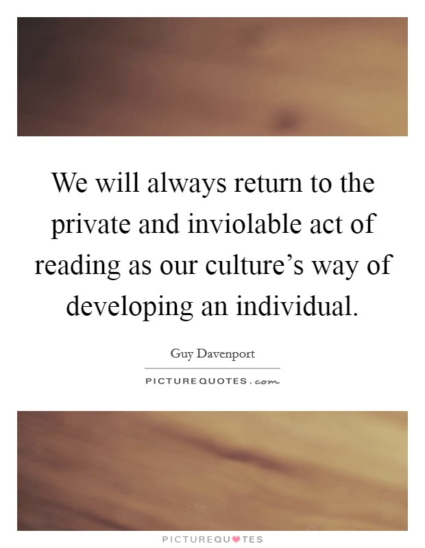 We will always return to the private and inviolable act of reading as our culture's way of developing an individual Picture Quote #1