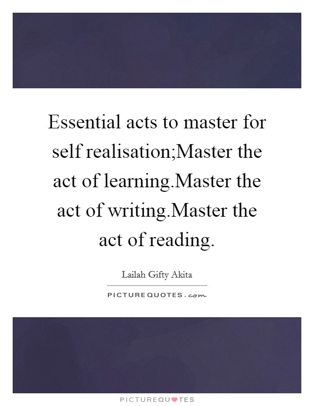 Essential acts to master for self realisation;Master the act of learning.Master the act of writing.Master the act of reading Picture Quote #1