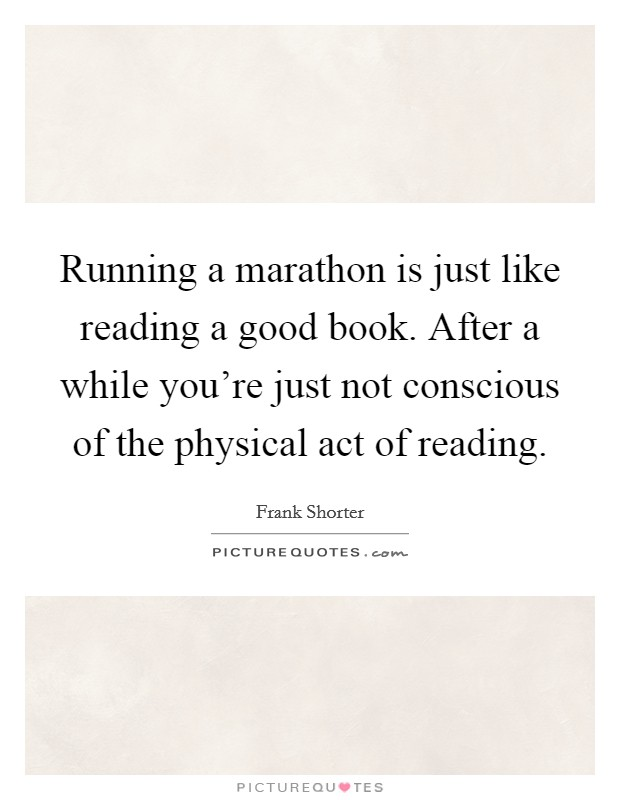 Running a marathon is just like reading a good book. After a while you're just not conscious of the physical act of reading Picture Quote #1