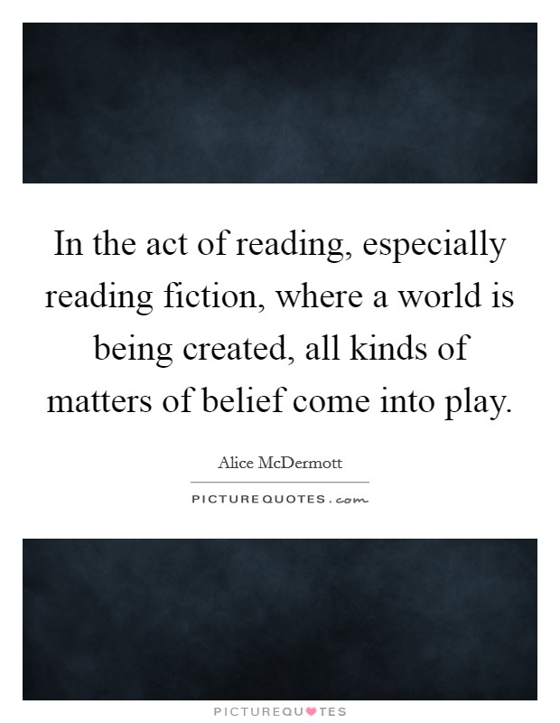 In the act of reading, especially reading fiction, where a world is being created, all kinds of matters of belief come into play Picture Quote #1