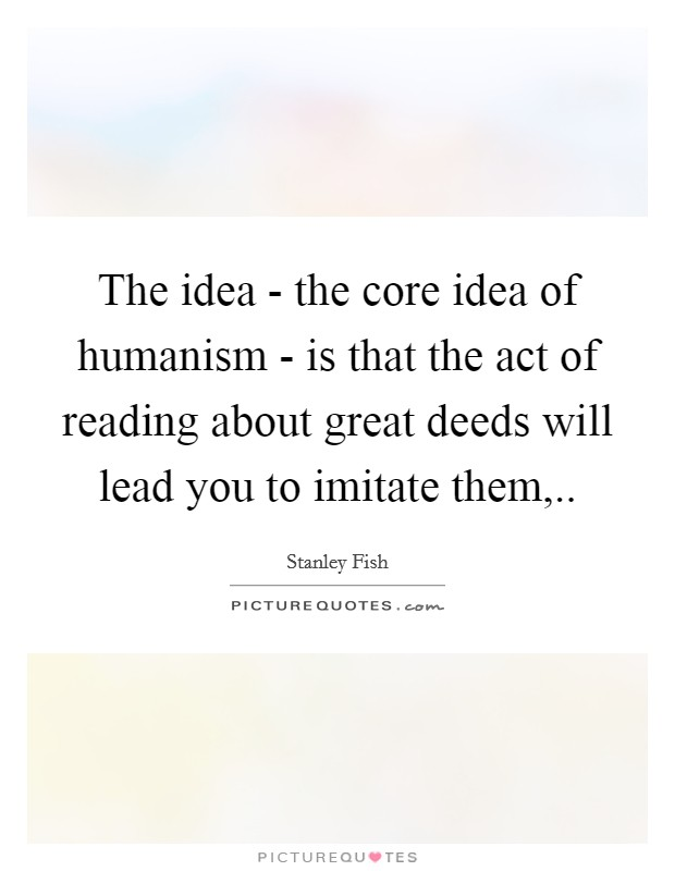 The idea - the core idea of humanism - is that the act of reading about great deeds will lead you to imitate them, Picture Quote #1