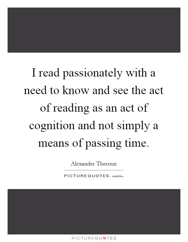 I read passionately with a need to know and see the act of reading as an act of cognition and not simply a means of passing time Picture Quote #1