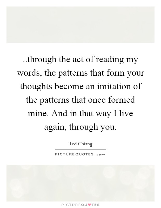 ..through the act of reading my words, the patterns that form your thoughts become an imitation of the patterns that once formed mine. And in that way I live again, through you Picture Quote #1