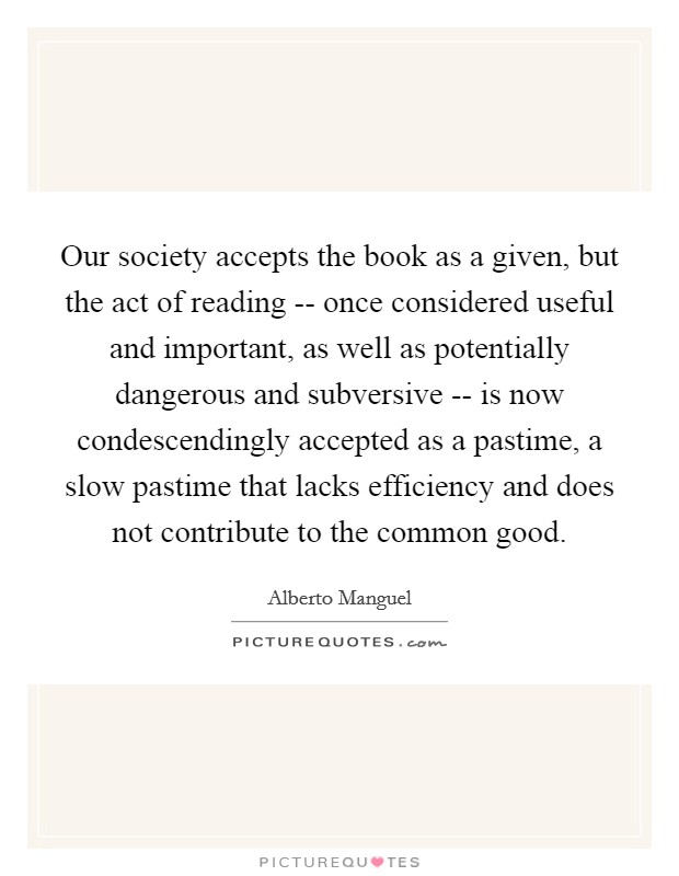 Our society accepts the book as a given, but the act of reading -- once considered useful and important, as well as potentially dangerous and subversive -- is now condescendingly accepted as a pastime, a slow pastime that lacks efficiency and does not contribute to the common good Picture Quote #1