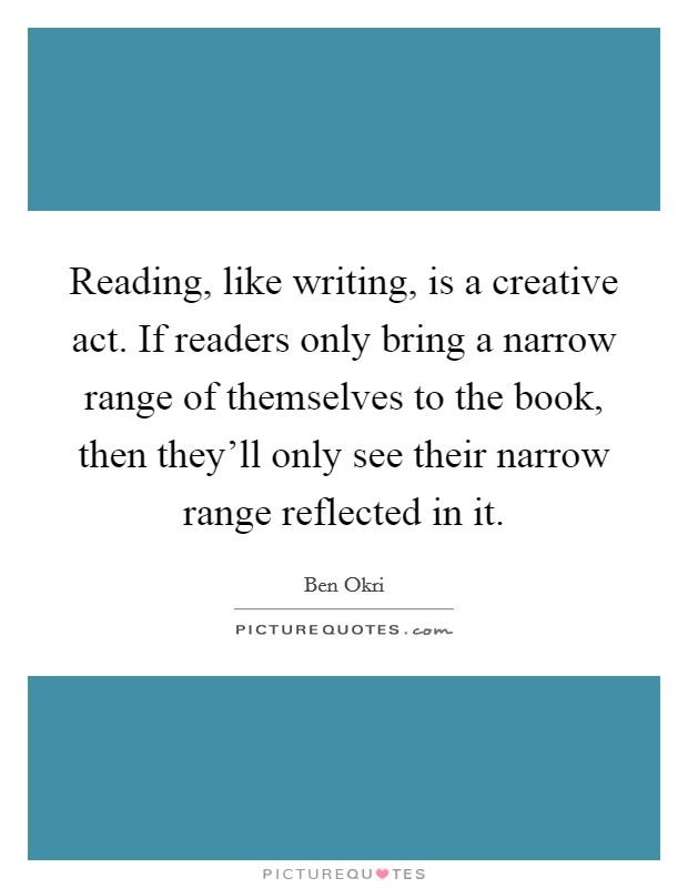 Reading, like writing, is a creative act. If readers only bring a narrow range of themselves to the book, then they'll only see their narrow range reflected in it Picture Quote #1