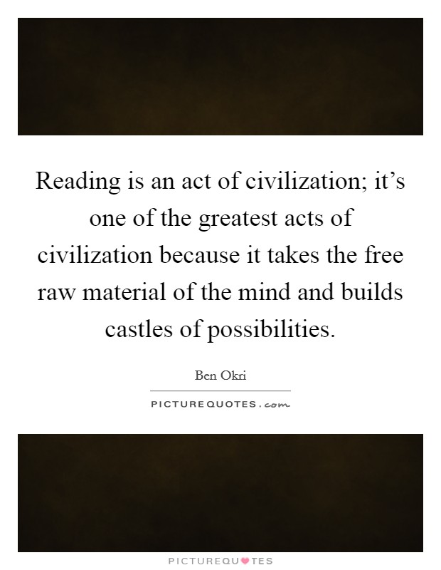 Reading is an act of civilization; it's one of the greatest acts of civilization because it takes the free raw material of the mind and builds castles of possibilities Picture Quote #1