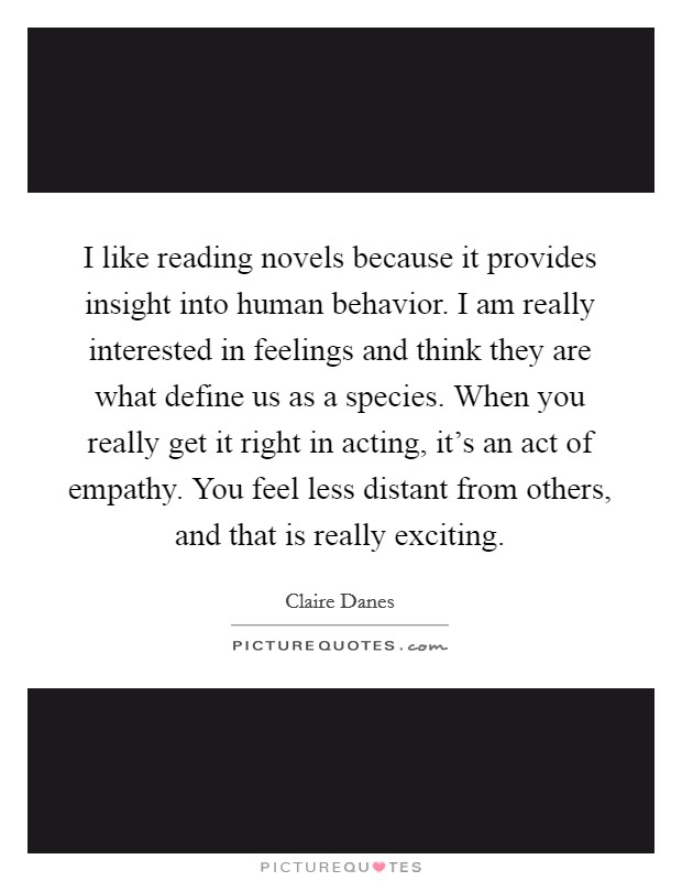 I like reading novels because it provides insight into human behavior. I am really interested in feelings and think they are what define us as a species. When you really get it right in acting, it's an act of empathy. You feel less distant from others, and that is really exciting Picture Quote #1