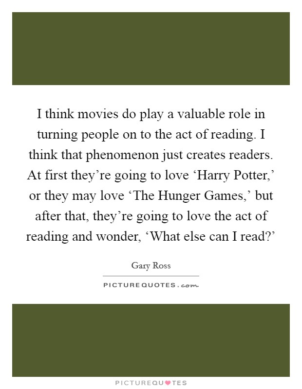 I think movies do play a valuable role in turning people on to the act of reading. I think that phenomenon just creates readers. At first they're going to love 'Harry Potter,' or they may love 'The Hunger Games,' but after that, they're going to love the act of reading and wonder, 'What else can I read?' Picture Quote #1