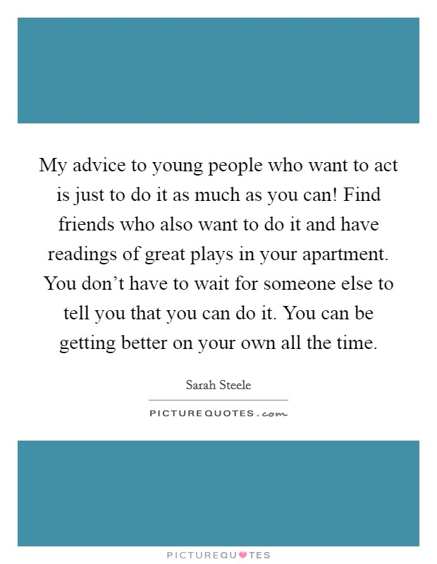 My advice to young people who want to act is just to do it as much as you can! Find friends who also want to do it and have readings of great plays in your apartment. You don't have to wait for someone else to tell you that you can do it. You can be getting better on your own all the time Picture Quote #1