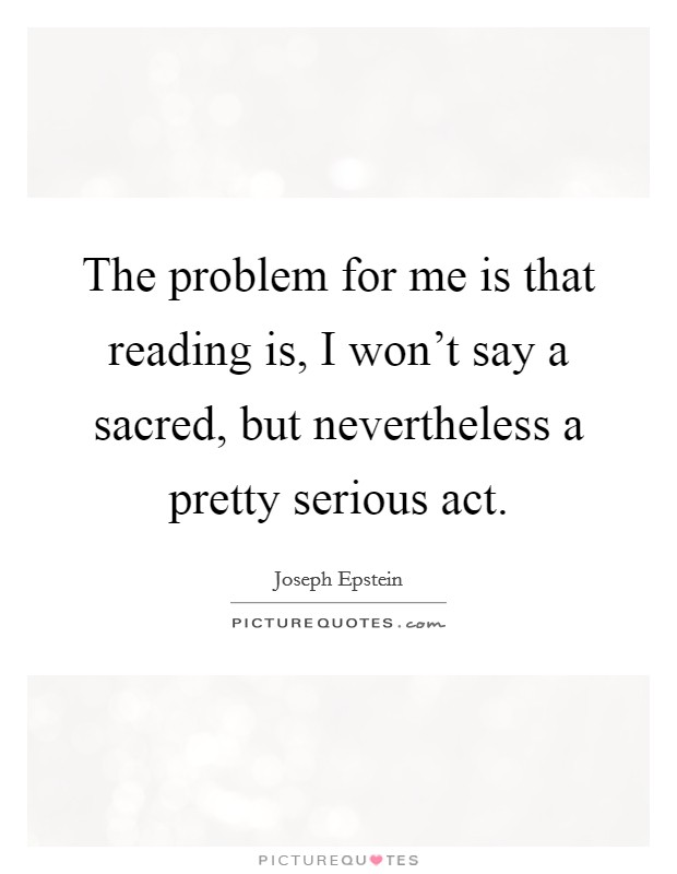 The problem for me is that reading is, I won't say a sacred, but nevertheless a pretty serious act Picture Quote #1
