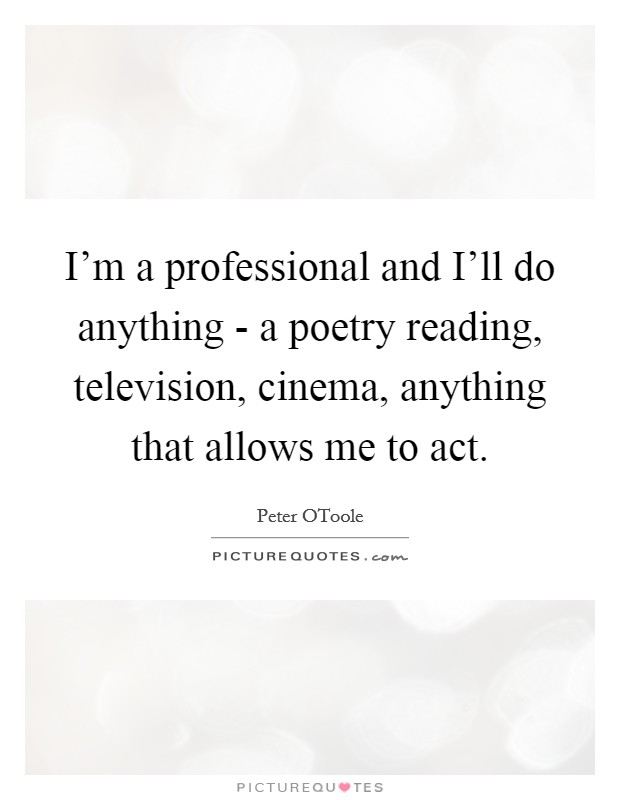 I'm a professional and I'll do anything - a poetry reading, television, cinema, anything that allows me to act Picture Quote #1