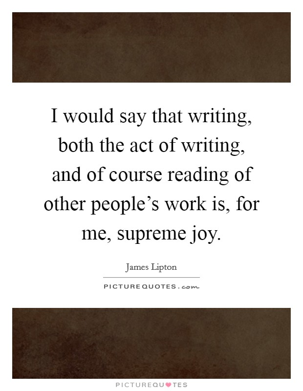 I would say that writing, both the act of writing, and of course reading of other people's work is, for me, supreme joy Picture Quote #1