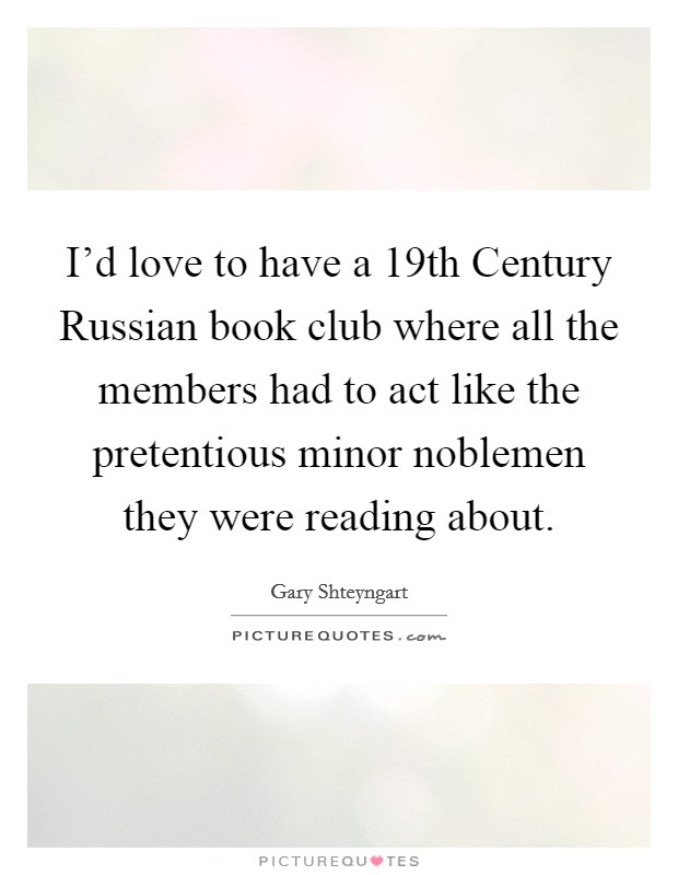 I'd love to have a 19th Century Russian book club where all the members had to act like the pretentious minor noblemen they were reading about Picture Quote #1