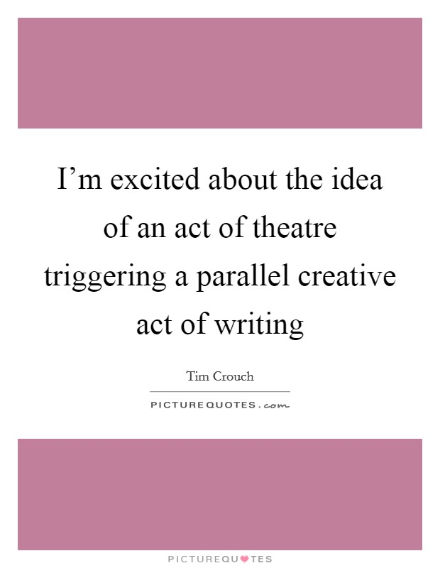 I'm excited about the idea of an act of theatre triggering a parallel creative act of writing Picture Quote #1