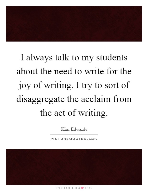 I always talk to my students about the need to write for the joy of writing. I try to sort of disaggregate the acclaim from the act of writing Picture Quote #1