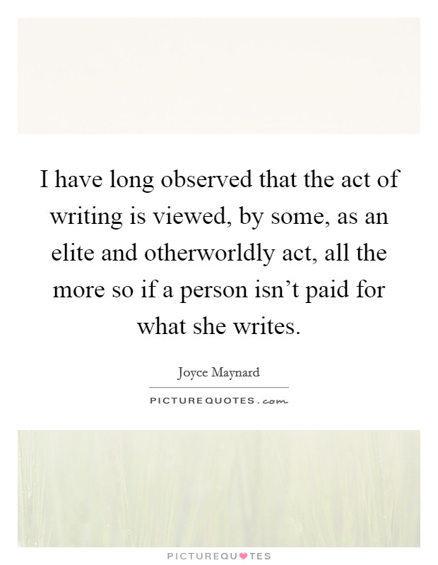 I have long observed that the act of writing is viewed, by some, as an elite and otherworldly act, all the more so if a person isn't paid for what she writes Picture Quote #1