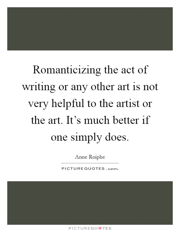 Romanticizing the act of writing or any other art is not very helpful to the artist or the art. It's much better if one simply does Picture Quote #1