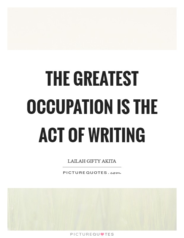 The greatest occupation is the act of writing Picture Quote #1