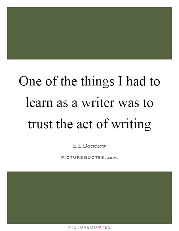 One of the things I had to learn as a writer was to trust the act of writing Picture Quote #1