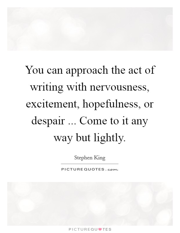 You can approach the act of writing with nervousness, excitement, hopefulness, or despair ... Come to it any way but lightly Picture Quote #1