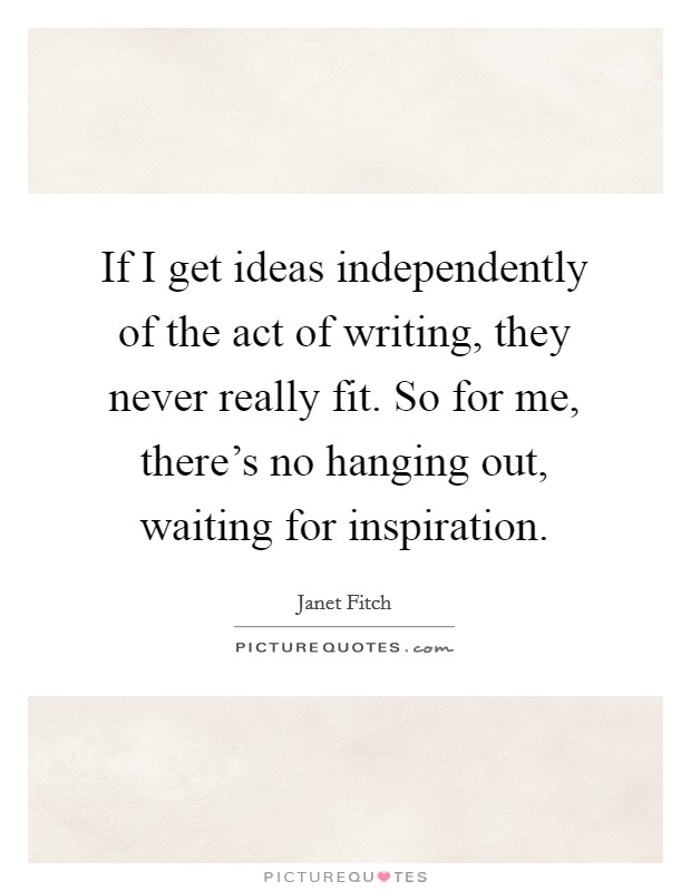 If I get ideas independently of the act of writing, they never really fit. So for me, there's no hanging out, waiting for inspiration Picture Quote #1