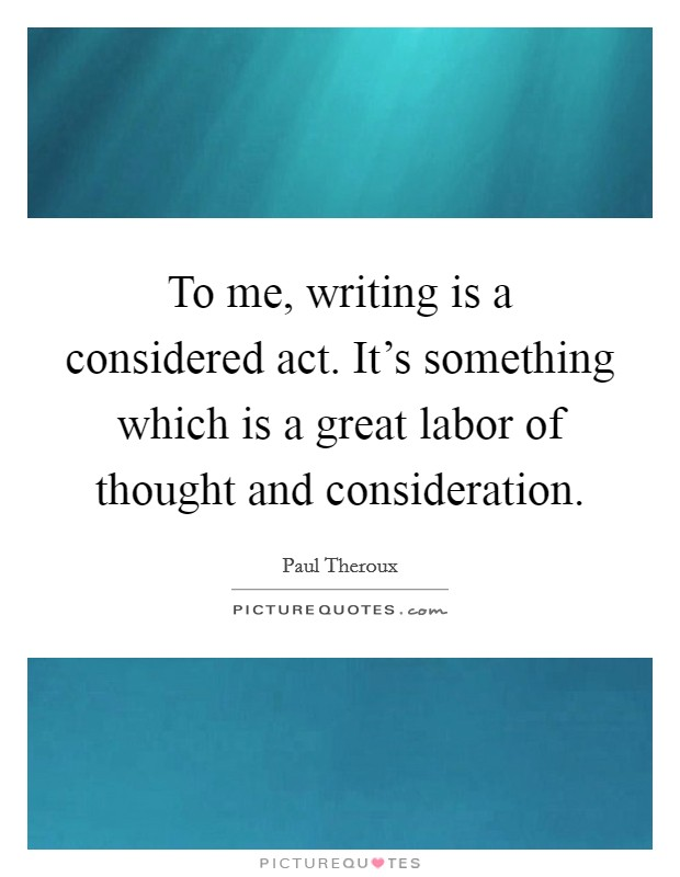 To me, writing is a considered act. It's something which is a great labor of thought and consideration Picture Quote #1