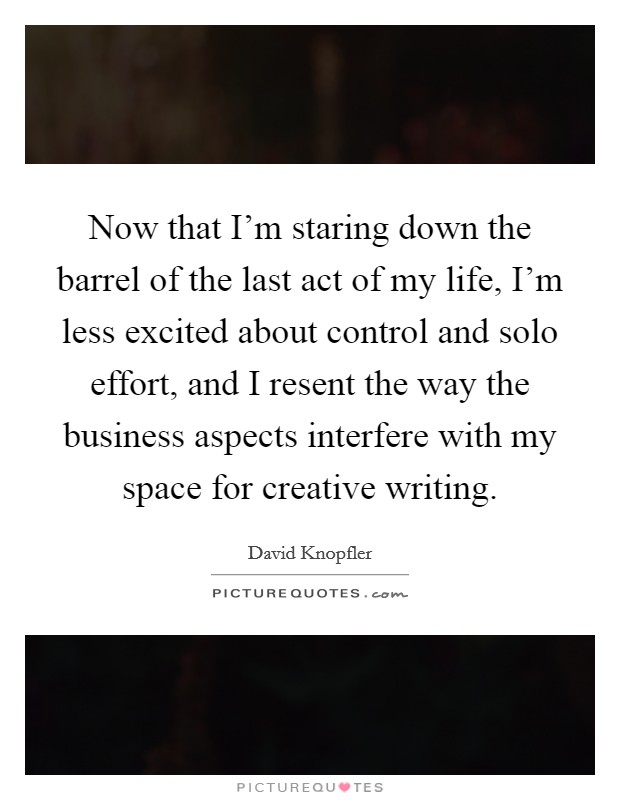 Now that I'm staring down the barrel of the last act of my life, I'm less excited about control and solo effort, and I resent the way the business aspects interfere with my space for creative writing Picture Quote #1