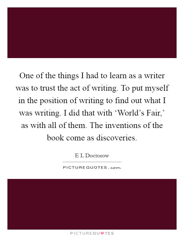 One of the things I had to learn as a writer was to trust the act of writing. To put myself in the position of writing to find out what I was writing. I did that with 'World's Fair,' as with all of them. The inventions of the book come as discoveries Picture Quote #1