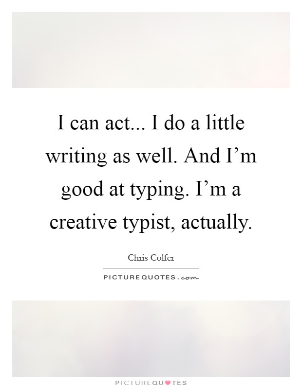 I can act... I do a little writing as well. And I'm good at typing. I'm a creative typist, actually Picture Quote #1