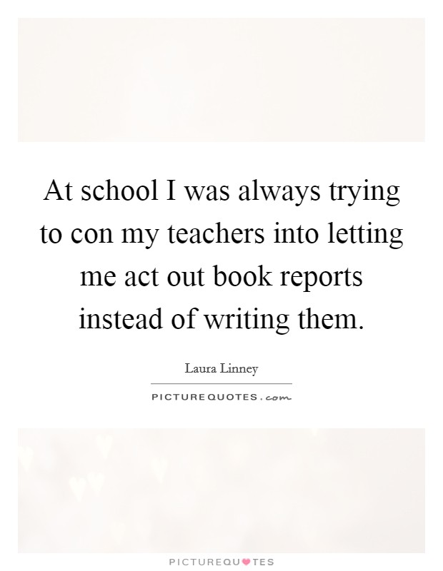 At school I was always trying to con my teachers into letting me act out book reports instead of writing them Picture Quote #1