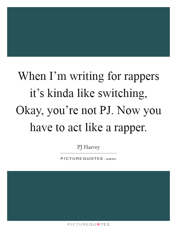 When I'm writing for rappers it's kinda like switching, Okay, you're not PJ. Now you have to act like a rapper Picture Quote #1