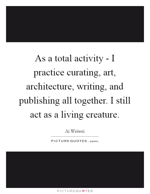 As a total activity - I practice curating, art, architecture, writing, and publishing all together. I still act as a living creature Picture Quote #1