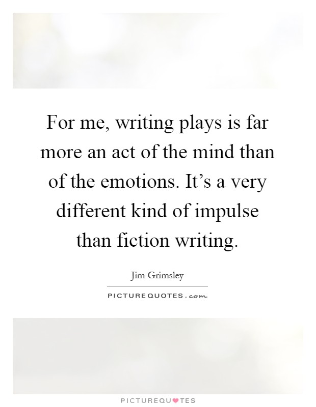 For me, writing plays is far more an act of the mind than of the emotions. It's a very different kind of impulse than fiction writing Picture Quote #1