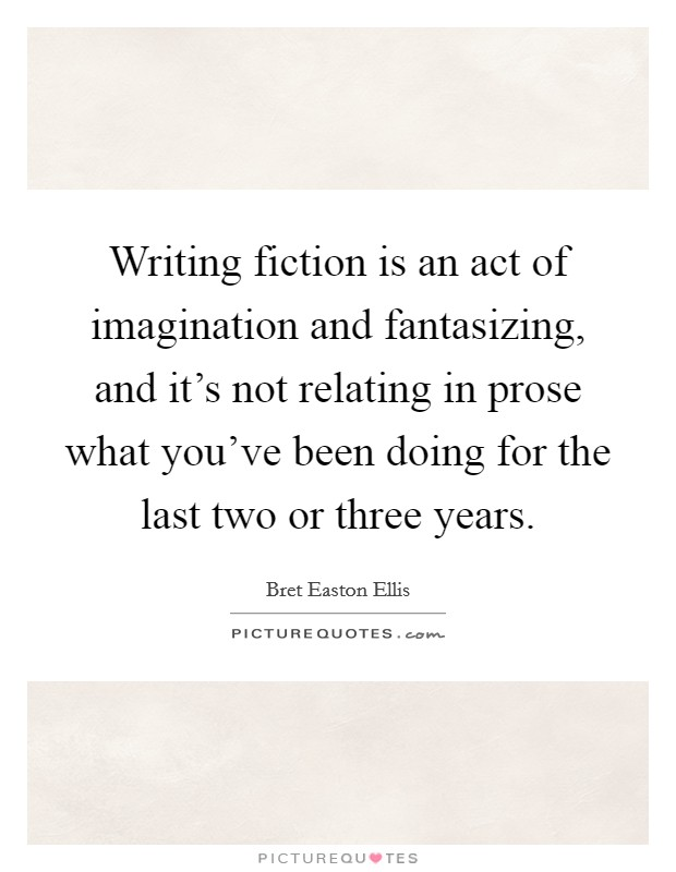 Writing fiction is an act of imagination and fantasizing, and it's not relating in prose what you've been doing for the last two or three years Picture Quote #1