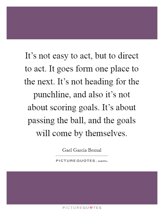 It's not easy to act, but to direct to act. It goes form one place to the next. It's not heading for the punchline, and also it's not about scoring goals. It's about passing the ball, and the goals will come by themselves Picture Quote #1