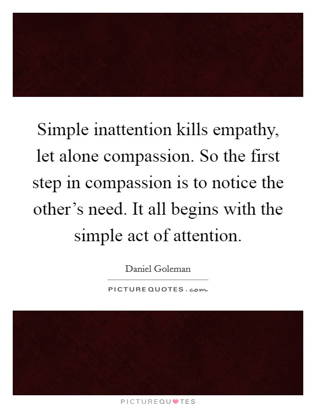 Simple inattention kills empathy, let alone compassion. So the first step in compassion is to notice the other's need. It all begins with the simple act of attention Picture Quote #1