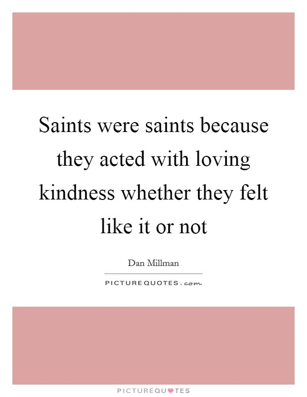 Saints were saints because they acted with loving kindness whether they felt like it or not Picture Quote #1