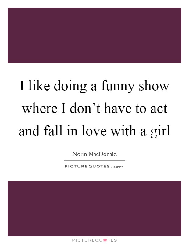 I like doing a funny show where I don't have to act and fall in love with a girl Picture Quote #1